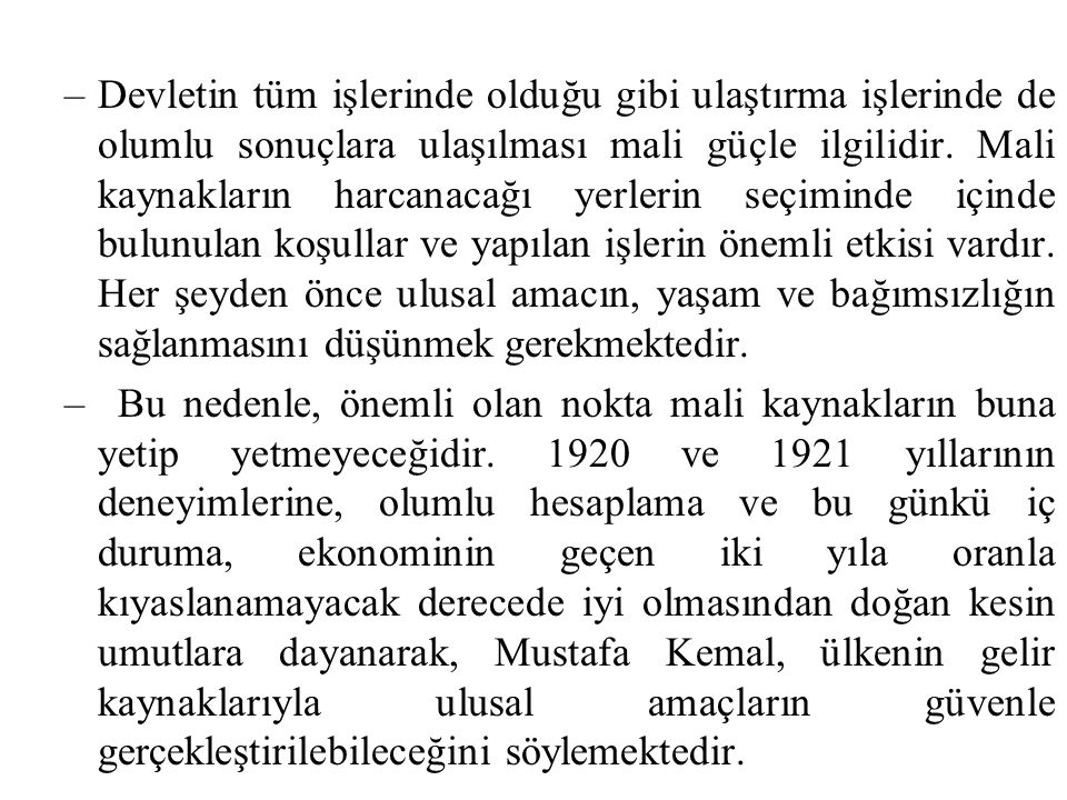 Mali gücün, bu güne dek olduğu gibi dışarıdan borç almadan yoksul olmakla birlikte ülkeyi yönetmeye ve ulusu amacına ulaştırmaya yeteceği konusunda kesin bir düşünceye sahiptir. Mustafa Kemal, devlet yaşamı ve ülke refahı açısından mali bağımsızlığa büyük önem veriyor, bağımsız maliye politikası konusundaki bakış açısını şöyle açıklıyor; Bu günkü uğraşımızın amacı tam bağımsızlıktır.