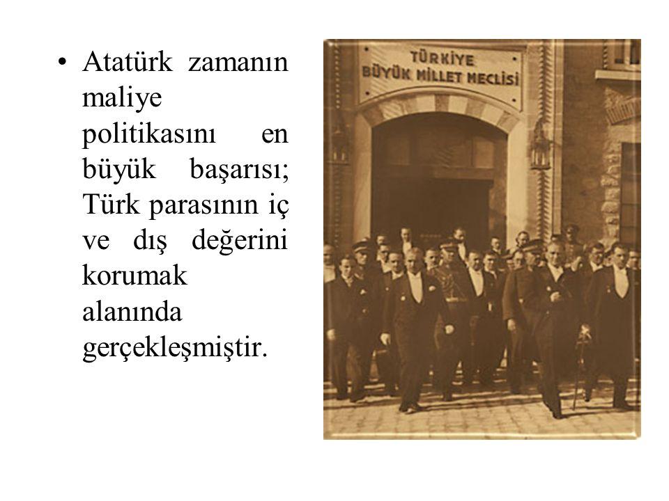 Atatürk zamanın maliye politikasını en büyük başarısı; Türk parasının iç ve dış değerini korumak alanında gerçekleşmiştir.