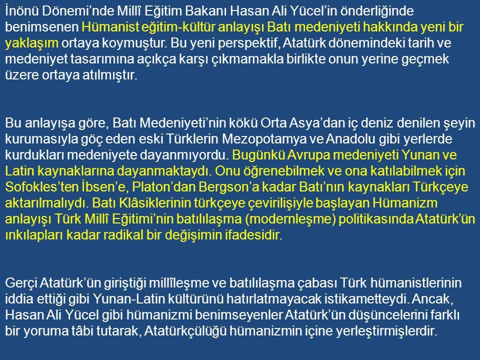 1-Türk Millî Eğitim Sistemi'nde Hümanizme Yöneliş Evresi Kültür tarihimizde, Atatürk'ten sonra, yaptığı reformlarla dikkat çeken kişilerden biri de Cumhuriyet tarihinde en uzun süre Maârif Vekilliği (1938-1946) yapan Hasan Ali Yücel'dir.