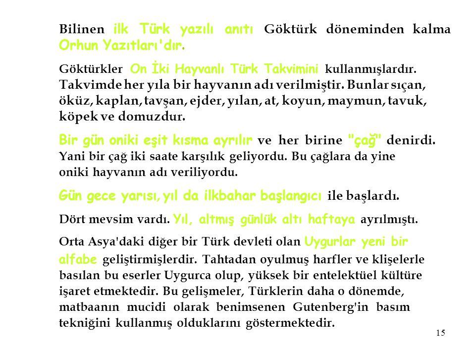 Bilinen ilk Türk yazılı anıtı Göktürk döneminden kalma Orhun Yazıtları'dır. Göktürkler On İki Hayvanlı Türk Takvimini kullanmışlardır. Takvimde her yı