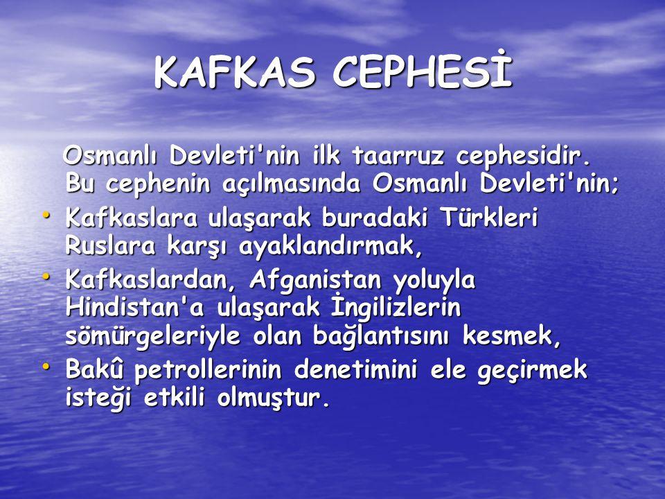KAFKAS CEPHESİ Osmanlı Devleti'nin ilk taarruz cephesidir. Bu cephenin açılmasında Osmanlı Devleti'nin; Osmanlı Devleti'nin ilk taarruz cephesidir. Bu