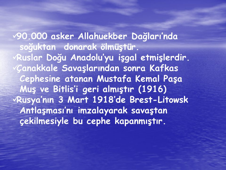 90.000 asker Allahuekber Dağları'nda soğuktan donarak ölmüştür. Ruslar Doğu Anadolu'yu işgal etmişlerdir. Çanakkale Savaşlarından sonra Kafkas Cephesi