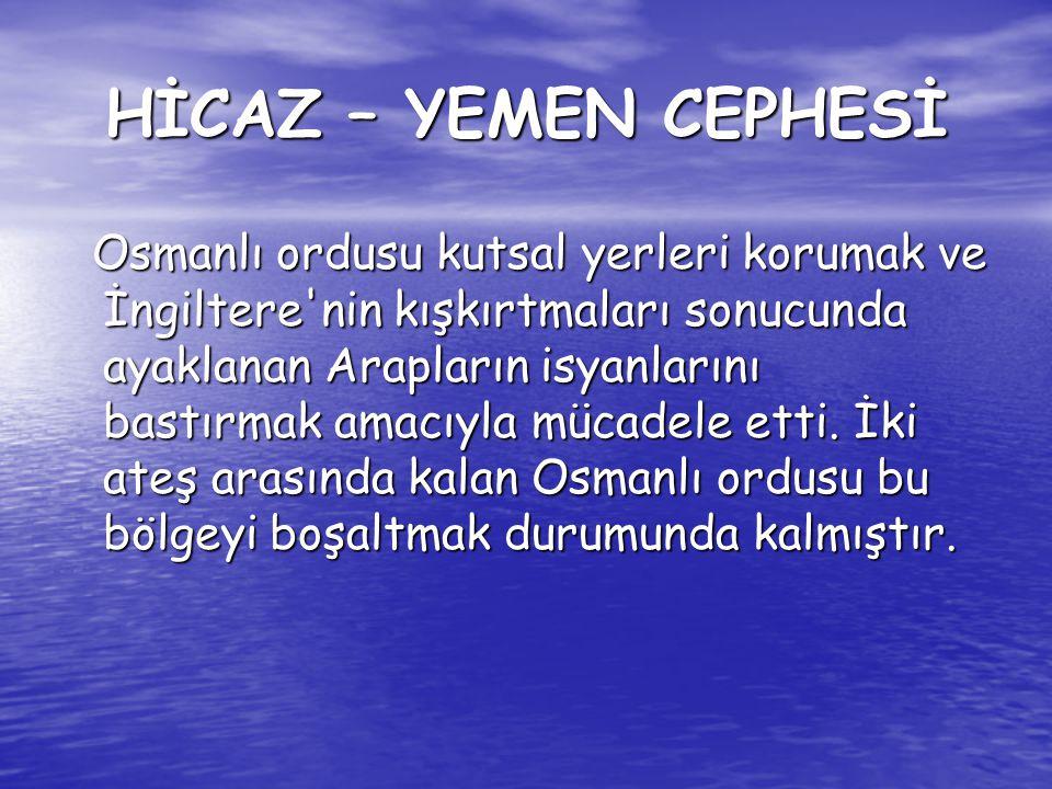 HİCAZ – YEMEN CEPHESİ Osmanlı ordusu kutsal yerleri korumak ve İngiltere'nin kışkırtmaları sonucunda ayaklanan Arapların isyanlarını bastırmak amacıyl