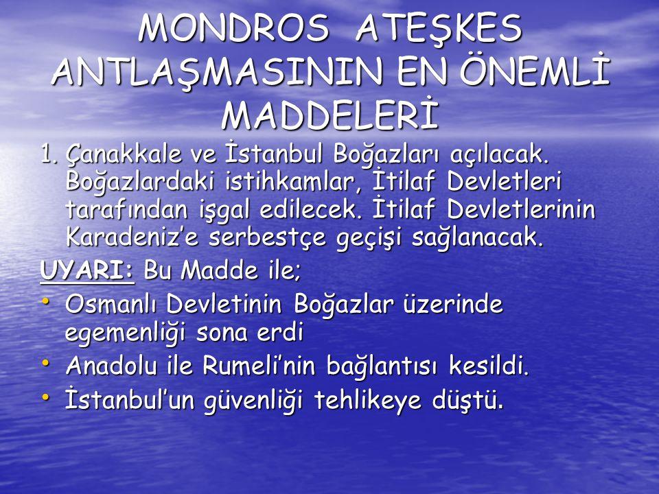 MONDROS ATEŞKES ANTLAŞMASININ EN ÖNEMLİ MADDELERİ 1. Çanakkale ve İstanbul Boğazları açılacak. Boğazlardaki istihkamlar, İtilaf Devletleri tarafından