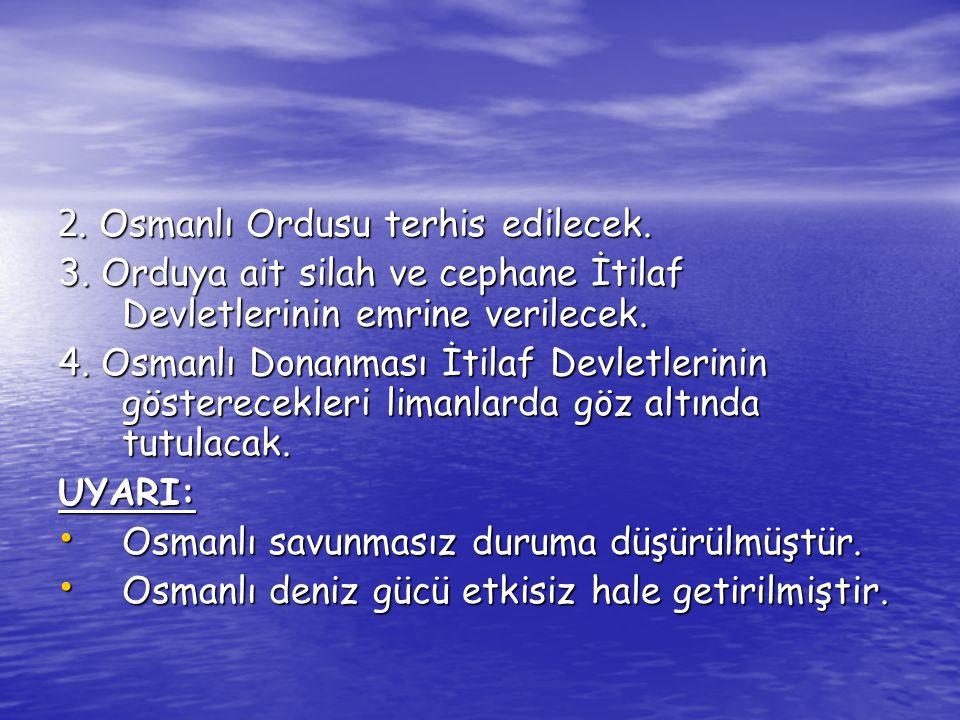2. Osmanlı Ordusu terhis edilecek. 3. Orduya ait silah ve cephane İtilaf Devletlerinin emrine verilecek. 4. Osmanlı Donanması İtilaf Devletlerinin gös