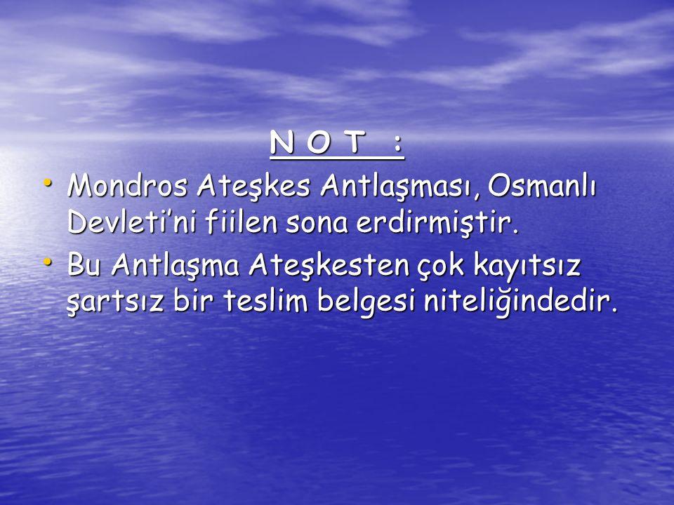 N O T : Mondros Ateşkes Antlaşması, Osmanlı Devleti'ni fiilen sona erdirmiştir. Mondros Ateşkes Antlaşması, Osmanlı Devleti'ni fiilen sona erdirmiştir
