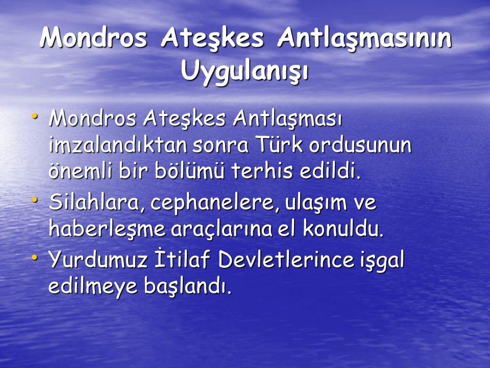 Mondros Ateşkes Antlaşmasının Uygulanışı Mondros Ateşkes Antlaşması imzalandıktan sonra Türk ordusunun önemli bir bölümü terhis edildi. Mondros Ateşke