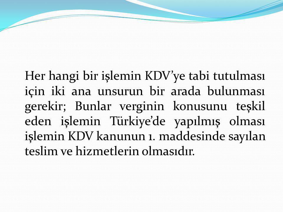 Her hangi bir işlemin KDV'ye tabi tutulması için iki ana unsurun bir arada bulunması gerekir; Bunlar verginin konusunu teşkil eden işlemin Türkiye'de