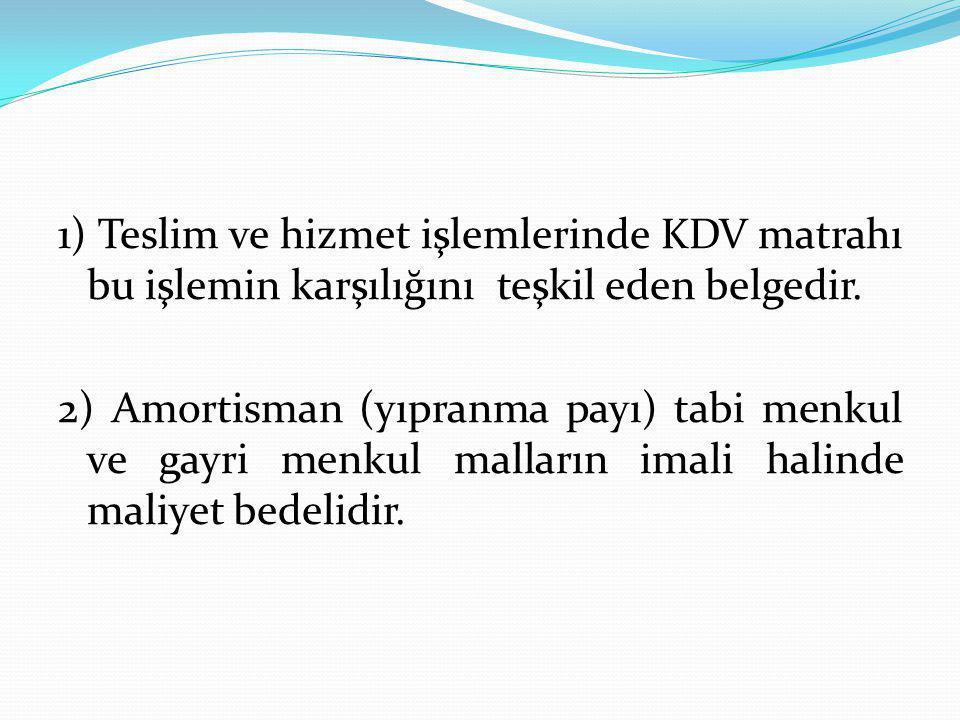 1) Teslim ve hizmet işlemlerinde KDV matrahı bu işlemin karşılığını teşkil eden belgedir. 2) Amortisman (yıpranma payı) tabi menkul ve gayri menkul ma