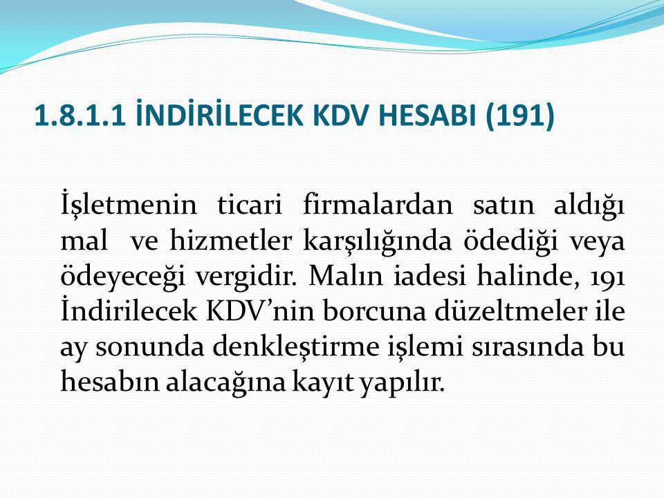 1.8.1.1 İNDİRİLECEK KDV HESABI (191) İşletmenin ticari firmalardan satın aldığı mal ve hizmetler karşılığında ödediği veya ödeyeceği vergidir. Malın i