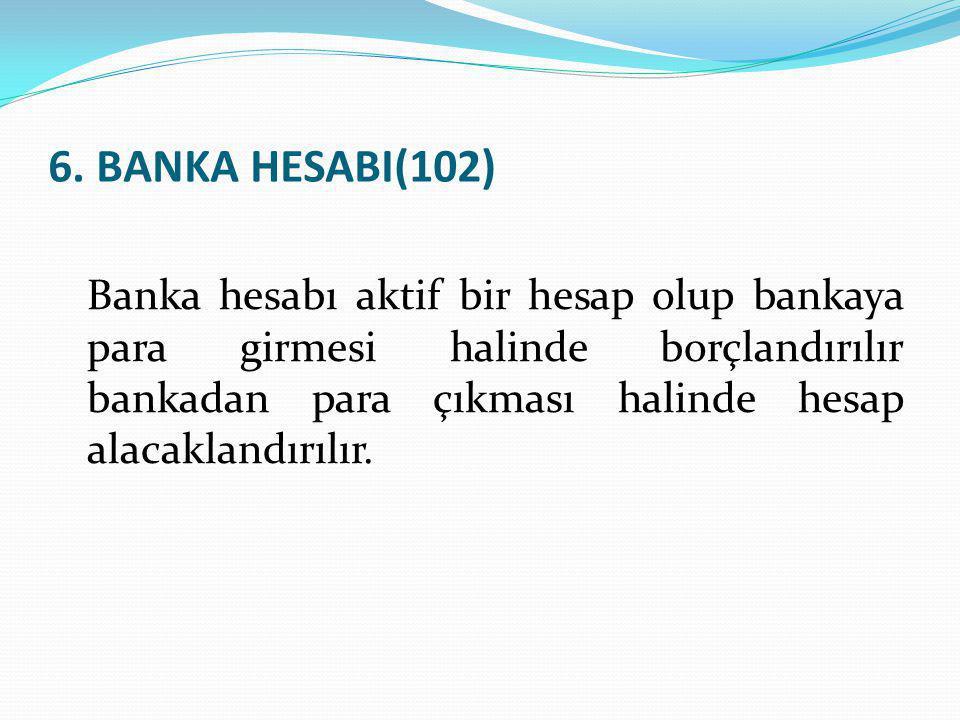 6. BANKA HESABI(102) Banka hesabı aktif bir hesap olup bankaya para girmesi halinde borçlandırılır bankadan para çıkması halinde hesap alacaklandırılı