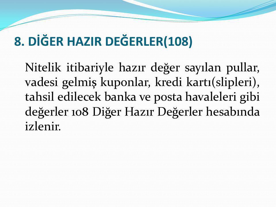 8. DİĞER HAZIR DEĞERLER(108) Nitelik itibariyle hazır değer sayılan pullar, vadesi gelmiş kuponlar, kredi kartı(slipleri), tahsil edilecek banka ve po
