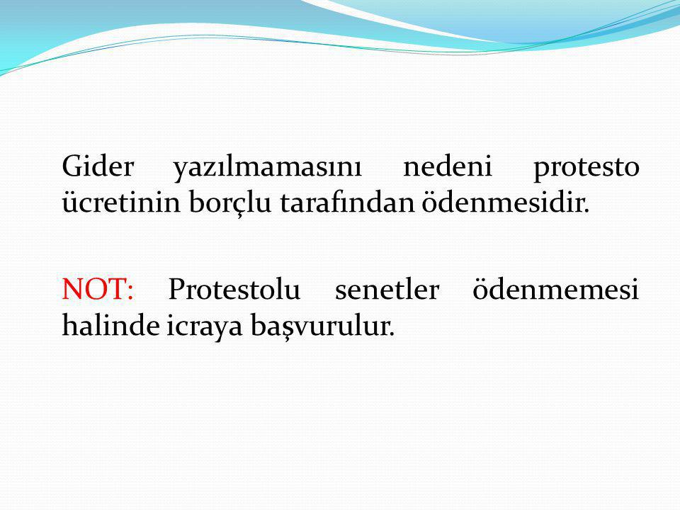 Gider yazılmamasını nedeni protesto ücretinin borçlu tarafından ödenmesidir. NOT: Protestolu senetler ödenmemesi halinde icraya başvurulur.