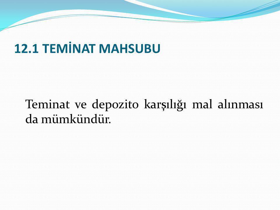 12.1 TEMİNAT MAHSUBU Teminat ve depozito karşılığı mal alınması da mümkündür.