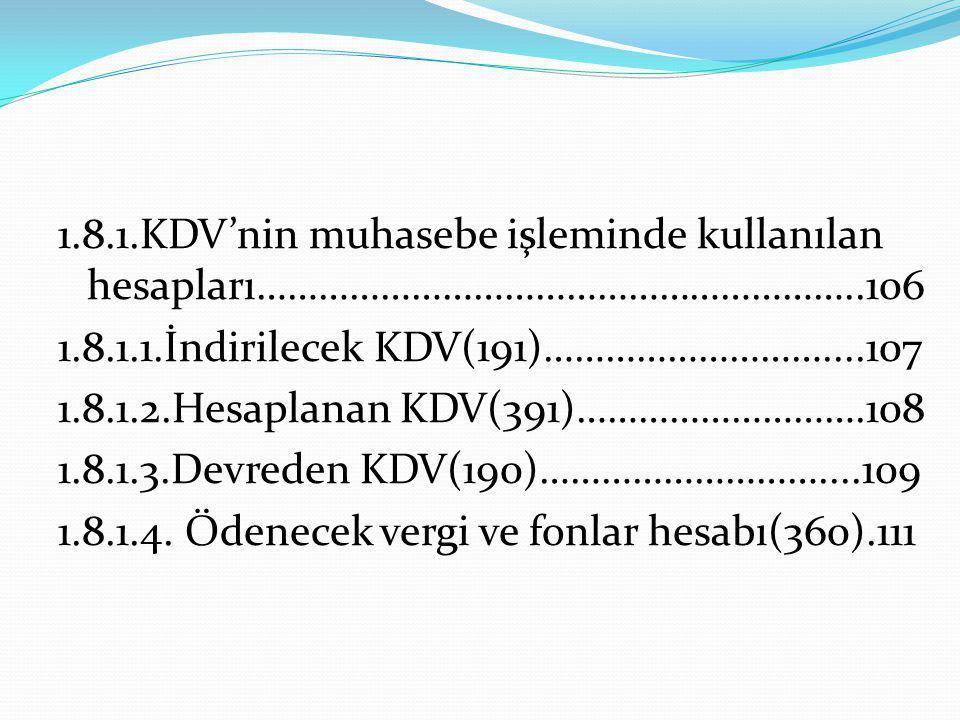 1.8.1.KDV'nin muhasebe işleminde kullanılan hesapları…………………………………………………..106 1.8.1.1.İndirilecek KDV(191)………………………....107 1.8.1.2.Hesaplanan KDV(391)
