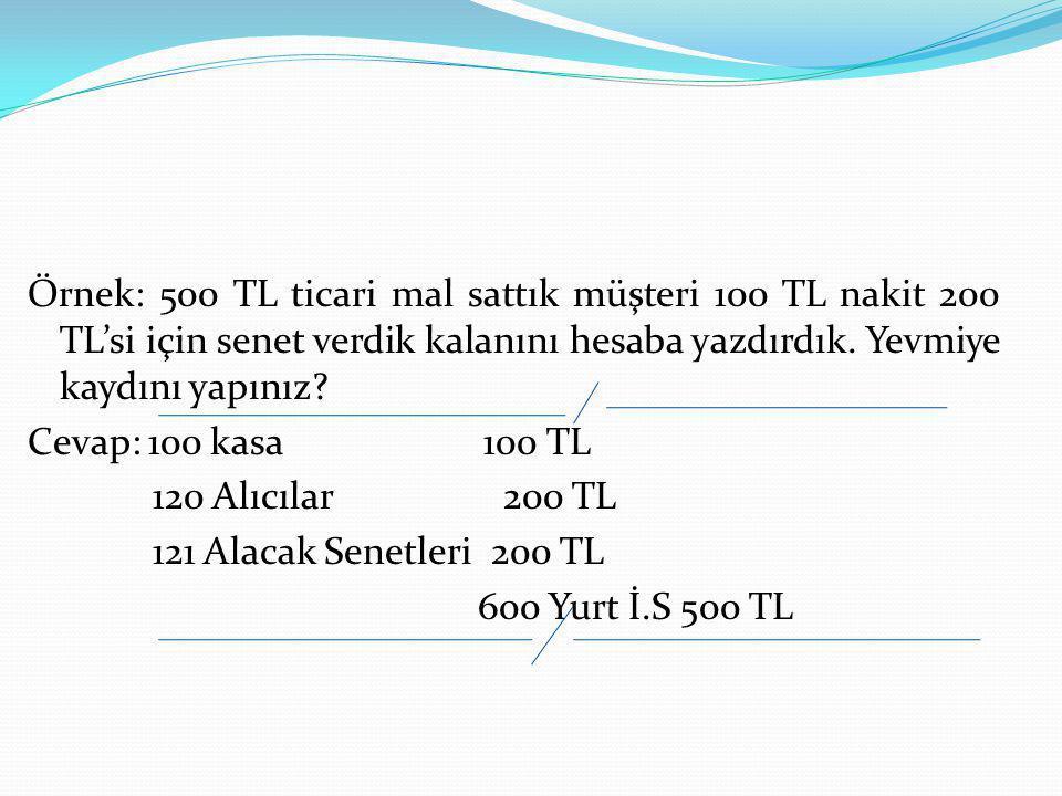 Örnek: 500 TL ticari mal sattık müşteri 100 TL nakit 200 TL'si için senet verdik kalanını hesaba yazdırdık. Yevmiye kaydını yapınız? Cevap: 100 kasa 1
