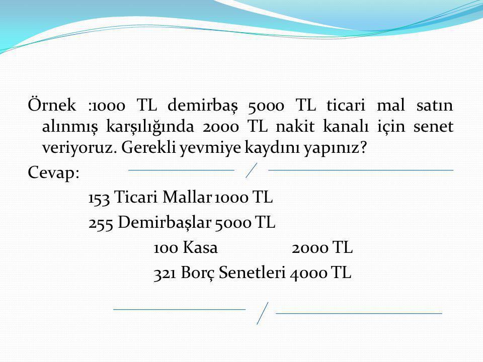 Örnek :1000 TL demirbaş 5000 TL ticari mal satın alınmış karşılığında 2000 TL nakit kanalı için senet veriyoruz. Gerekli yevmiye kaydını yapınız? Ceva