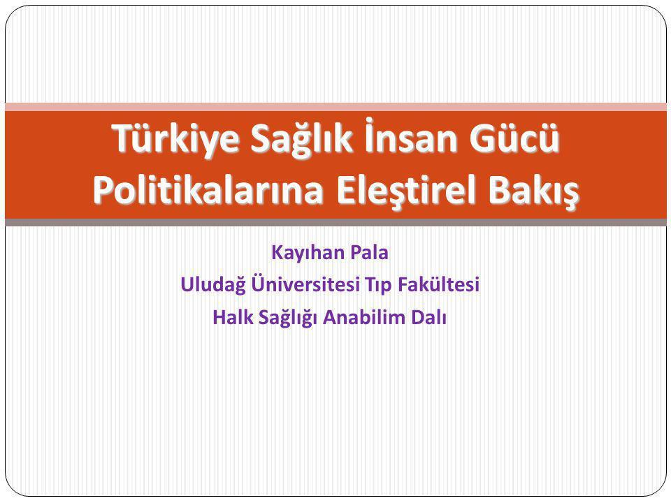 Kayıhan Pala Uludağ Üniversitesi Tıp Fakültesi Halk Sağlığı Anabilim Dalı Türkiye Sağlık İnsan Gücü Politikalarına Eleştirel Bakış