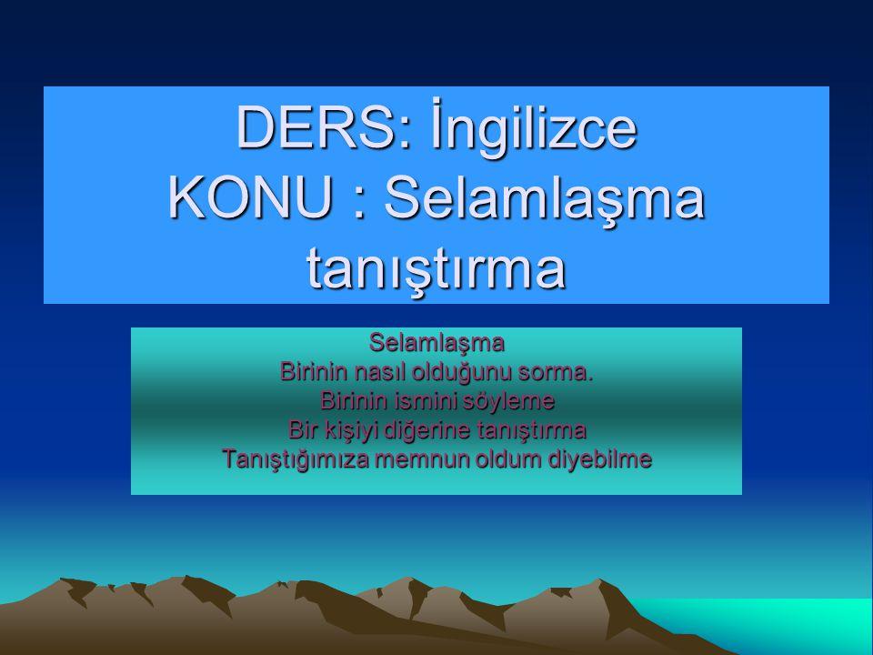 DERS: İngilizce KONU : Selamlaşma tanıştırma Selamlaşma Birinin nasıl olduğunu sorma.