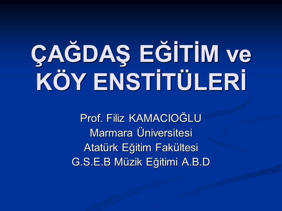 ÇAĞDAŞ EĞİTİM ve KÖY ENSTİTÜLERİ Prof. Filiz KAMACIOĞLU Marmara Üniversitesi Atatürk Eğitim Fakültesi G.S.E.B Müzik Eğitimi A.B.D