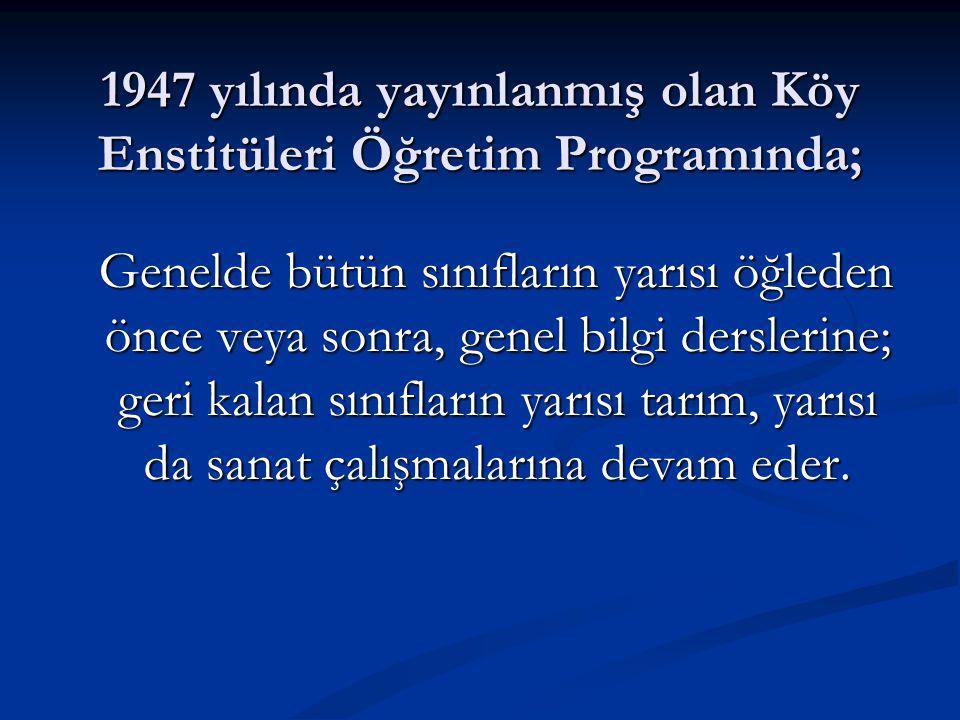 1947 yılında yayınlanmış olan Köy Enstitüleri Öğretim Programında; Genelde bütün sınıfların yarısı öğleden önce veya sonra, genel bilgi derslerine; geri kalan sınıfların yarısı tarım, yarısı da sanat çalışmalarına devam eder.