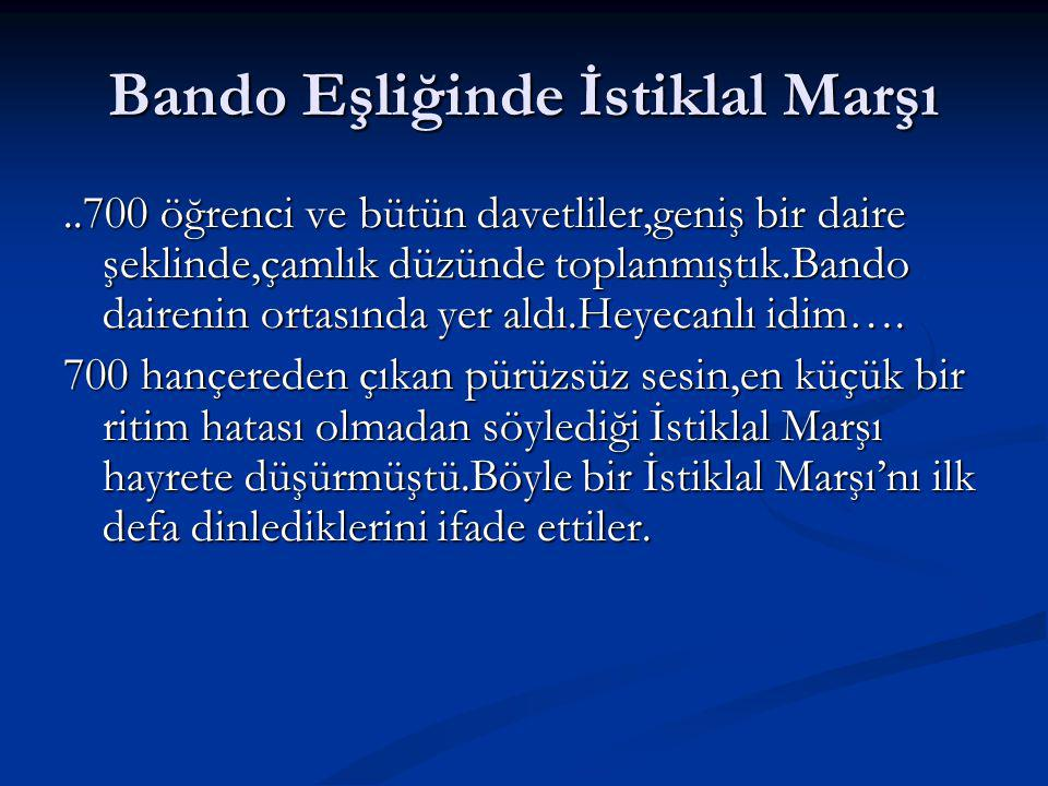 Bando Eşliğinde İstiklal Marşı..700 öğrenci ve bütün davetliler,geniş bir daire şeklinde,çamlık düzünde toplanmıştık.Bando dairenin ortasında yer aldı.Heyecanlı idim….