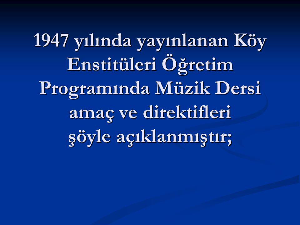 1947 yılında yayınlanan Köy Enstitüleri Öğretim Programında Müzik Dersi amaç ve direktifleri şöyle açıklanmıştır;