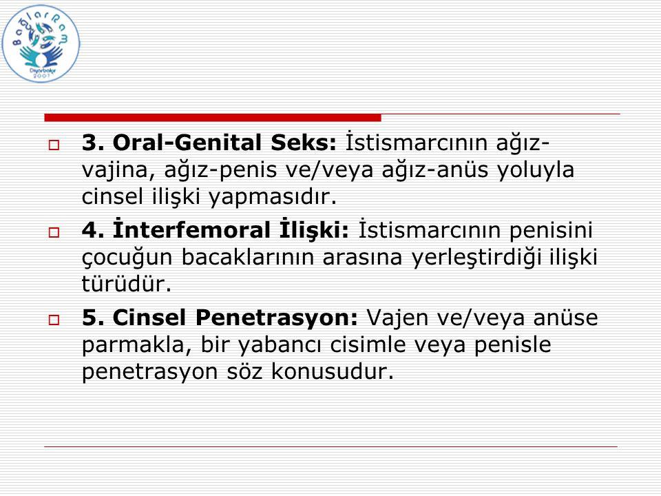  3. Oral-Genital Seks: İstismarcının ağız- vajina, ağız-penis ve/veya ağız-anüs yoluyla cinsel ilişki yapmasıdır.  4. İnterfemoral İlişki: İstismarc