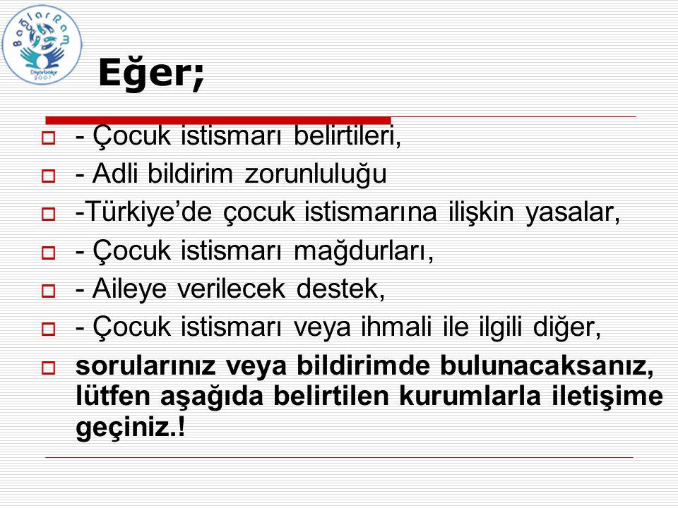 Eğer;  - Çocuk istismarı belirtileri,  - Adli bildirim zorunluluğu  -Türkiye'de çocuk istismarına ilişkin yasalar,  - Çocuk istismarı mağdurları,