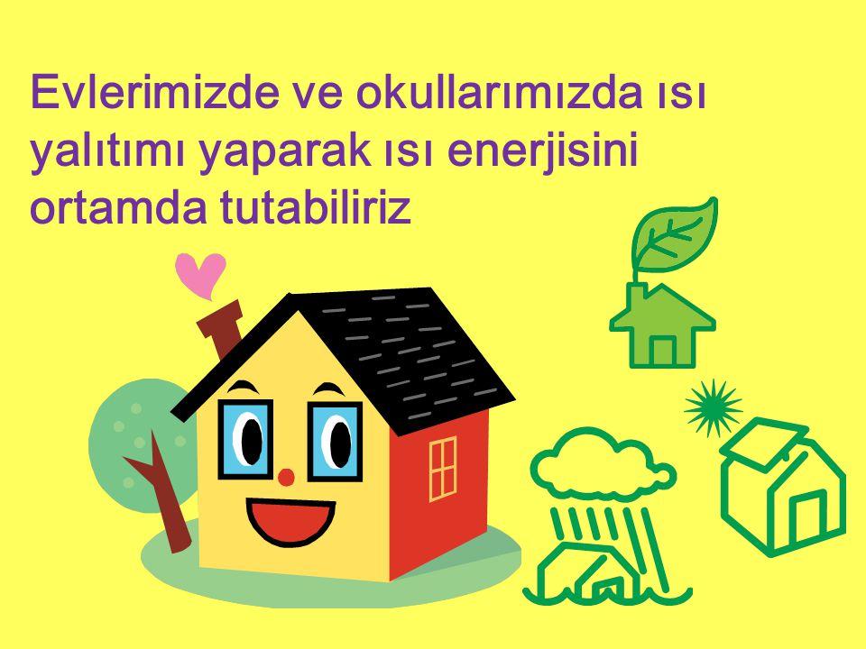 Evlerimizde ve okullarımızda ısı yalıtımı yaparak ısı enerjisini ortamda tutabiliriz