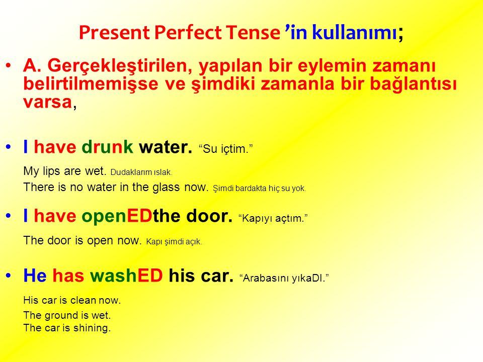 Present Perfect Tense 'in kullanımı ; A. Gerçekleştirilen, yapılan bir eylemin zamanı belirtilmemişse ve şimdiki zamanla bir bağlantısı varsa, I have