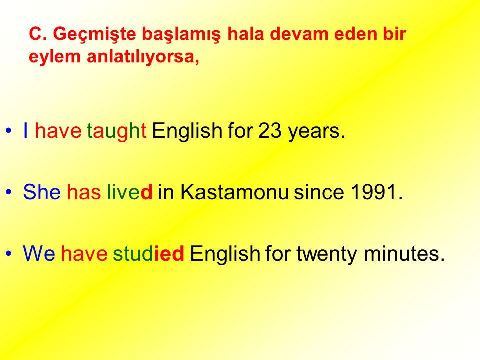 C. Geçmişte başlamış hala devam eden bir eylem anlatılıyorsa, I have taught English for 23 years. She has lived in Kastamonu since 1991. We have studi