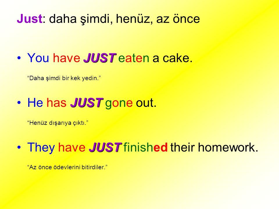 """Just: daha şimdi, henüz, az önce JUSTYou have JUST eaten a cake. """"Daha şimdi bir kek yedin."""" JUSTHe has JUST gone out. """"Henüz dışarıya çıktı."""" JUSTThe"""