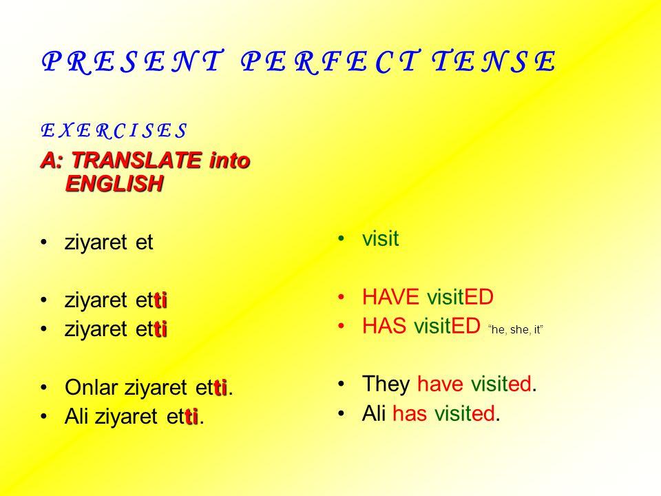 P R E S E N T P E R F E C T T E N S E E X E R C I S E S A: TRANSLATE into ENGLISH ziyaret et tiziyaret etti tiOnlar ziyaret etti. tiAli ziyaret etti.