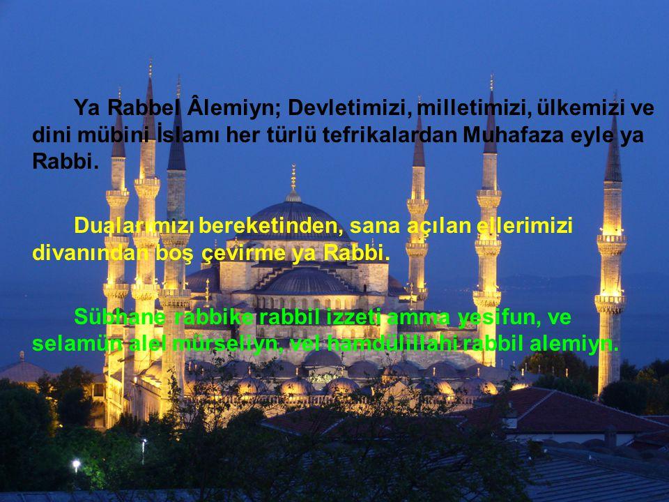 Ya Rabbel Âlemiyn; Devletimizi, milletimizi, ülkemizi ve dini mübini İslamı her türlü tefrikalardan Muhafaza eyle ya Rabbi.