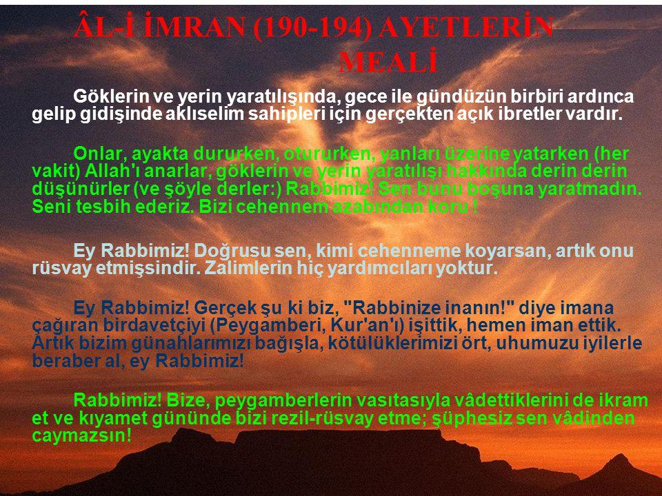 ÂL-İ İMRAN (190-194) AYETLERİN MEALİ Göklerin ve yerin yaratılışında, gece ile gündüzün birbiri ardınca gelip gidişinde aklıselim sahipleri için gerçekten açık ibretler vardır.