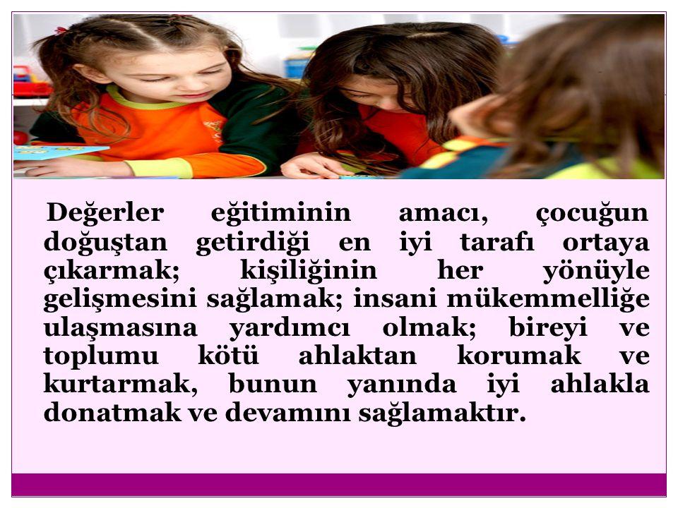 Değerler eğitiminin amacı, çocuğun doğuştan getirdiği en iyi tarafı ortaya çıkarmak; kişiliğinin her yönüyle gelişmesini sağlamak; insani mükemmelliğe