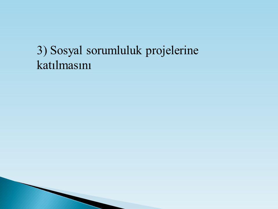 3) Sosyal sorumluluk projelerine katılmasını