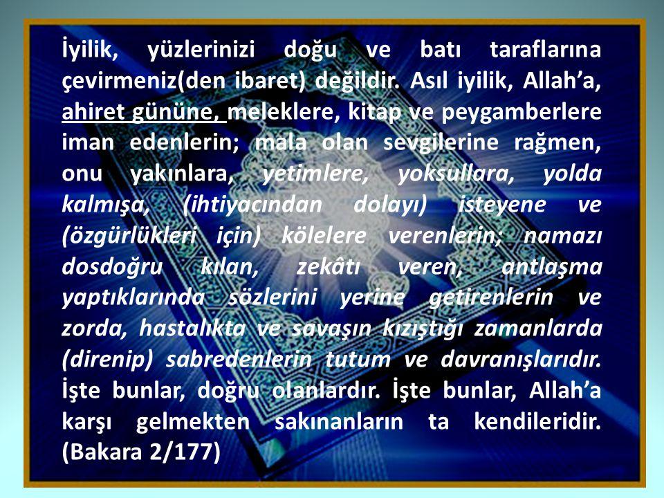 İyilik, yüzlerinizi doğu ve batı taraflarına çevirmeniz(den ibaret) değildir. Asıl iyilik, Allah'a, ahiret gününe, meleklere, kitap ve peygamberlere i