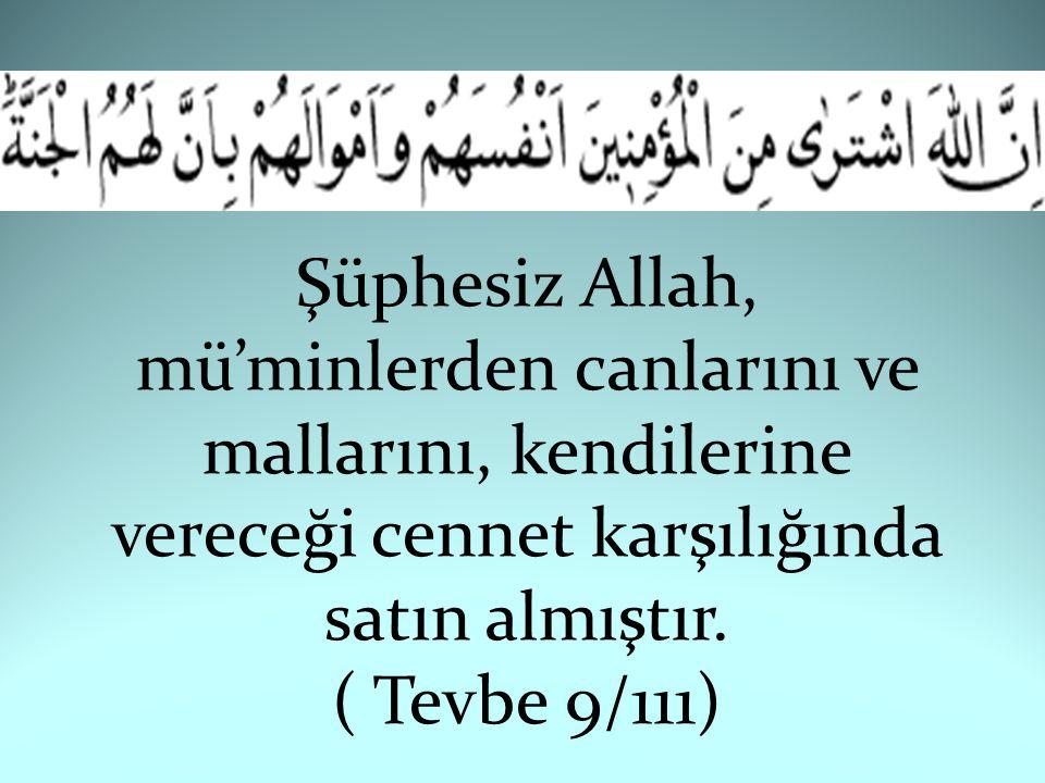 Şüphesiz Allah, mü'minlerden canlarını ve mallarını, kendilerine vereceği cennet karşılığında satın almıştır. ( Tevbe 9/111)