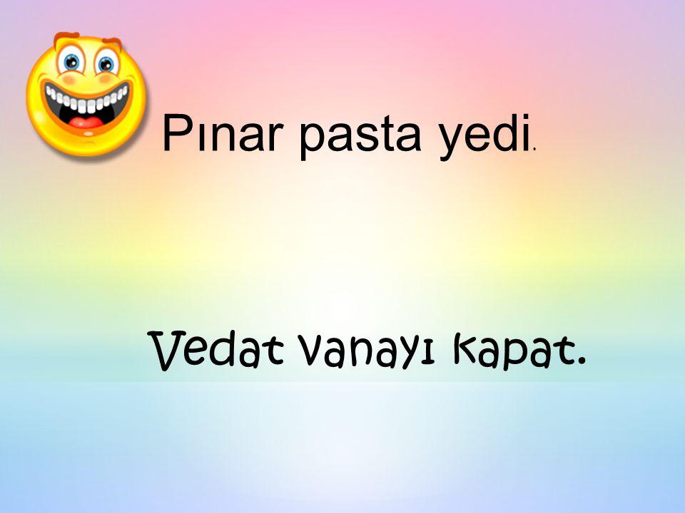 Pınar pasta yedi. Vedat vanayı kapat.