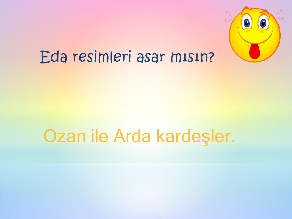Eda resimleri asar mısın Ozan ile Arda kardeşler.