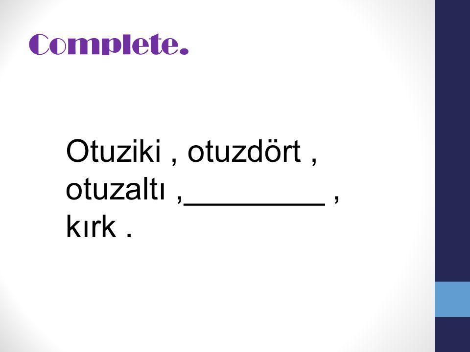 Complete. Otuziki, otuzdört, otuzaltı,________, kırk.