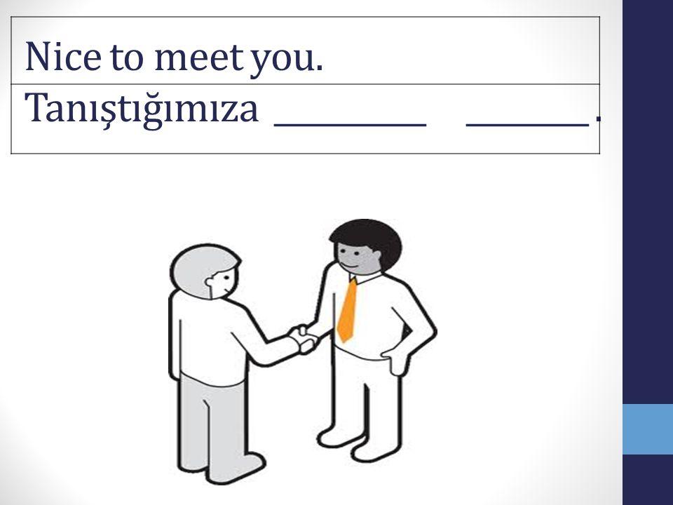 Nice to meet you. Tanıştığımıza __________ ________.