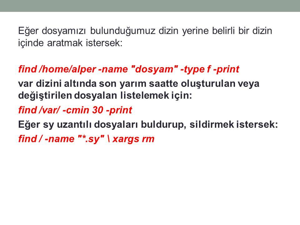 Eğer dosyamızı bulunduğumuz dizin yerine belirli bir dizin içinde aratmak istersek: find /home/alper -name
