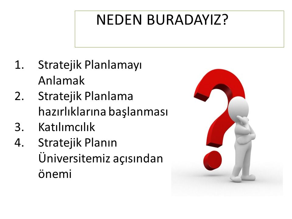 NEDEN BURADAYIZ? 1.Stratejik Planlamayı Anlamak 2.Stratejik Planlama hazırlıklarına başlanması 3.Katılımcılık 4.Stratejik Planın Üniversitemiz açısınd