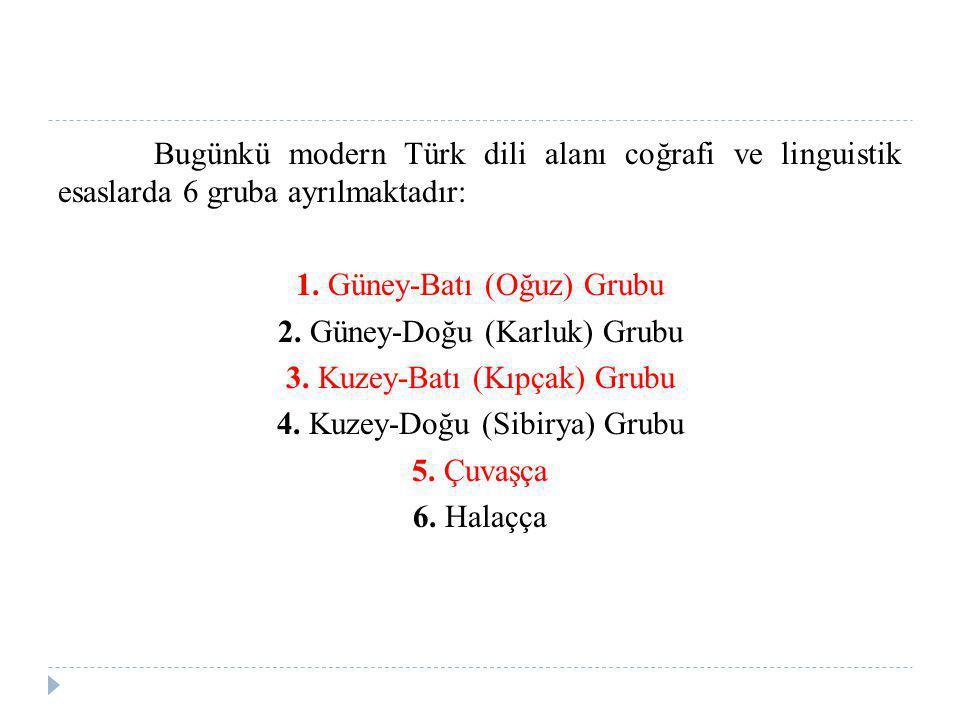 Bugünkü modern Türk dili alanı coğrafi ve linguistik esaslarda 6 gruba ayrılmaktadır: 1. Güney-Batı (Oğuz) Grubu 2. Güney-Doğu (Karluk) Grubu 3. Kuzey