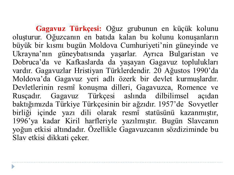 Gagavuz Türkçesi: Oğuz grubunun en küçük kolunu oluşturur. Oğuzcanın en batıda kalan bu kolunu konuşanların büyük bir kısmı bugün Moldova Cumhuriyeti'