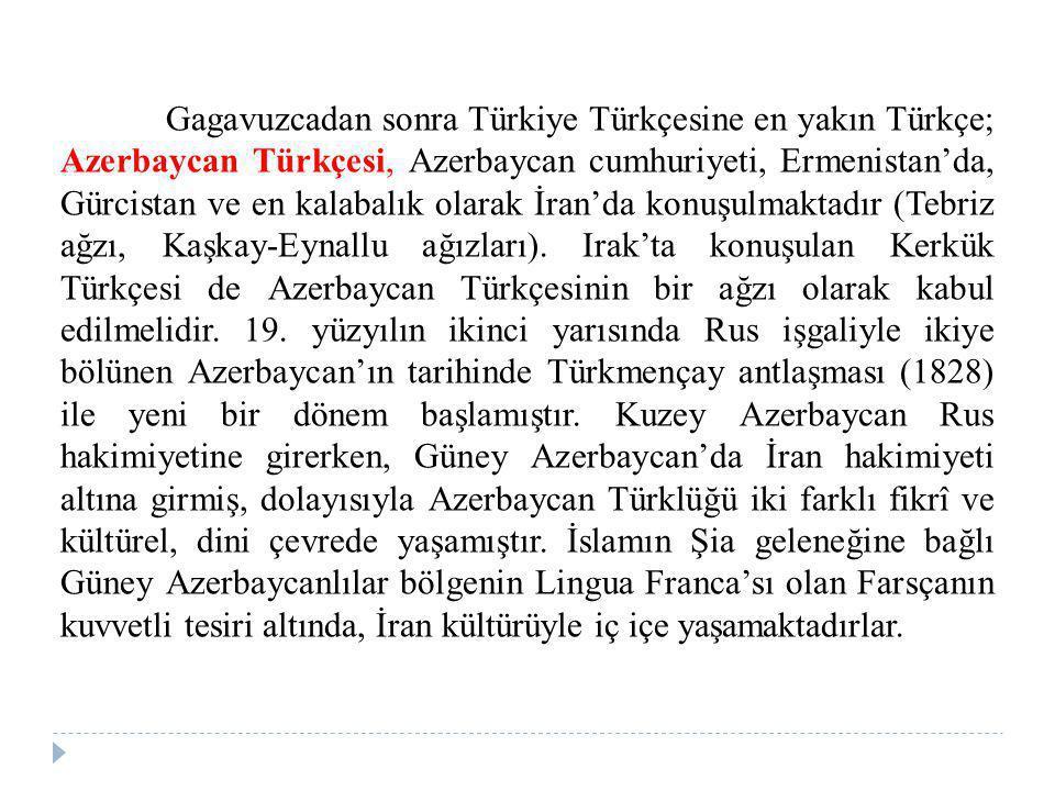 Gagavuzcadan sonra Türkiye Türkçesine en yakın Türkçe; Azerbaycan Türkçesi, Azerbaycan cumhuriyeti, Ermenistan'da, Gürcistan ve en kalabalık olarak İr