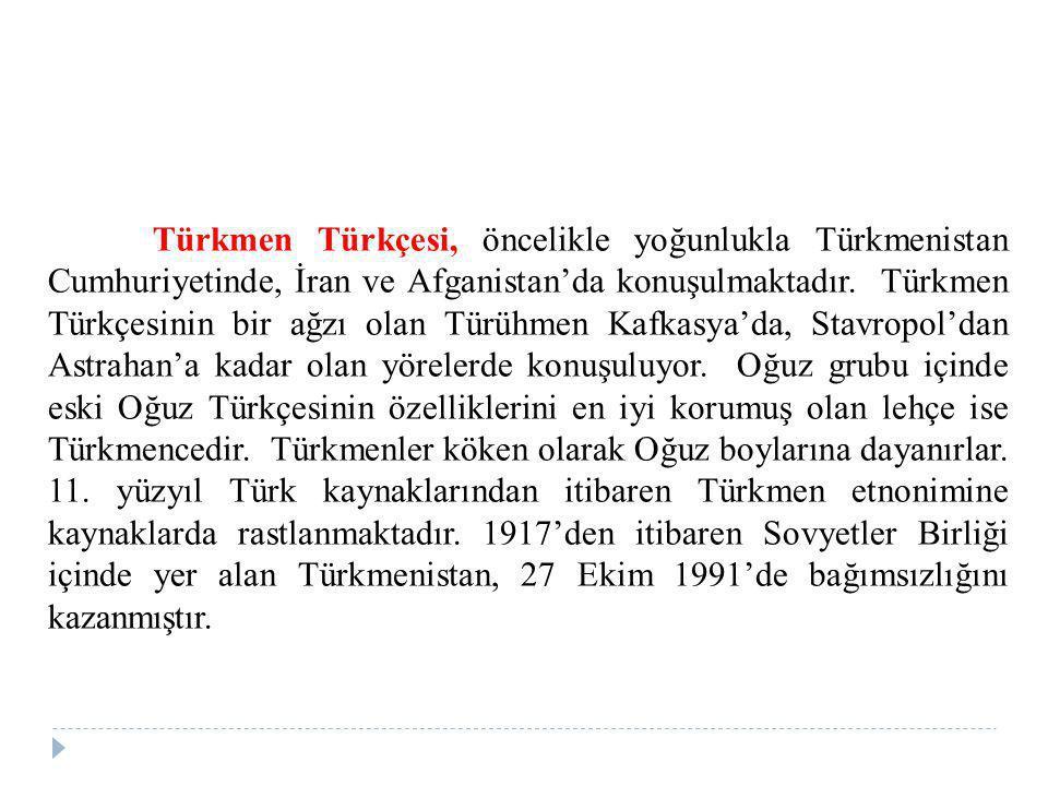 Türkmen Türkçesi, öncelikle yoğunlukla Türkmenistan Cumhuriyetinde, İran ve Afganistan'da konuşulmaktadır. Türkmen Türkçesinin bir ağzı olan Türühmen
